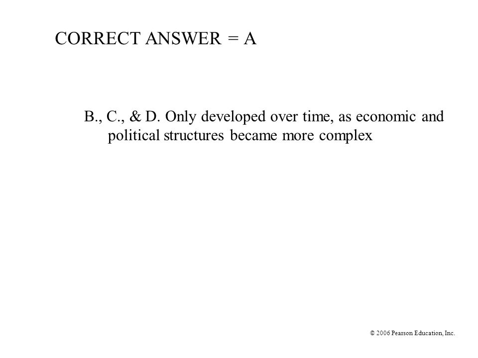 CORRECT ANSWER = A B., C., & D. Only developed over time, as economic and political structures became more complex.