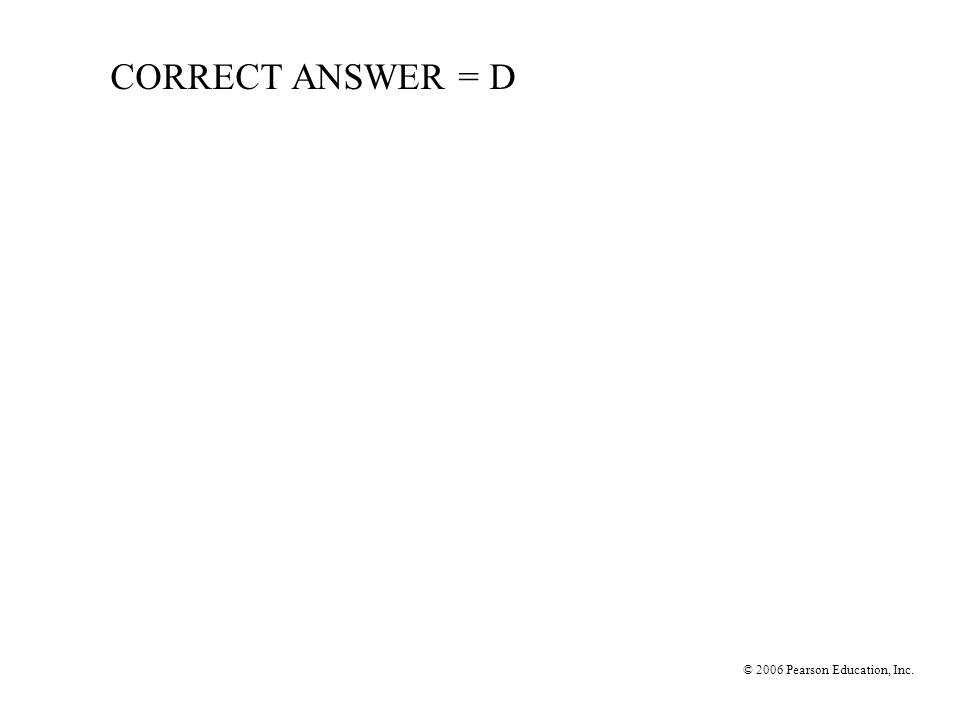 CORRECT ANSWER = D © 2006 Pearson Education, Inc.