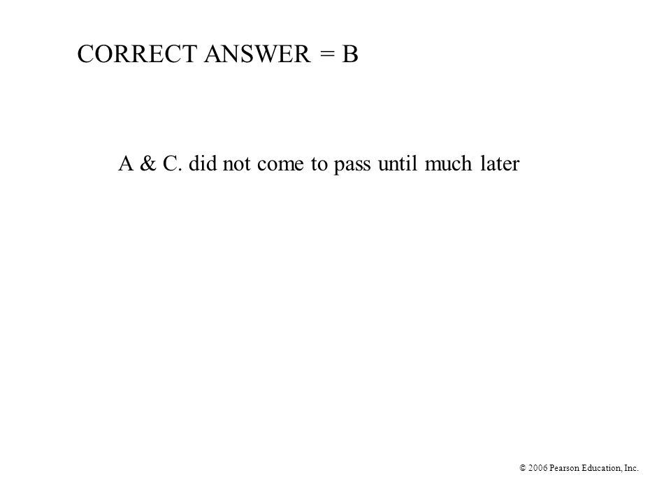 CORRECT ANSWER = B A & C. did not come to pass until much later