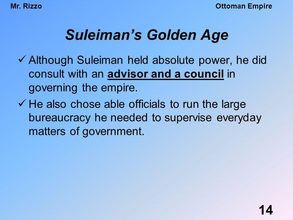 Suleiman's Golden Age Although Suleiman held absolute power, he did consult with an advisor and a council in governing the empire.