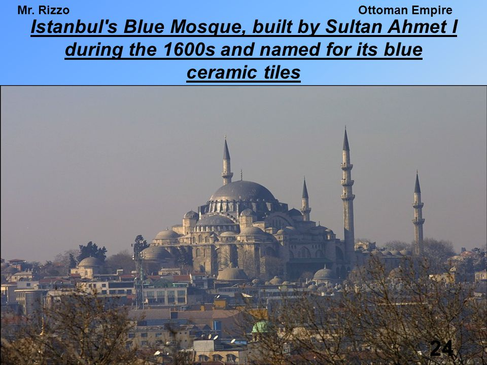 Istanbul s Blue Mosque, built by Sultan Ahmet I during the 1600s and named for its blue ceramic tiles