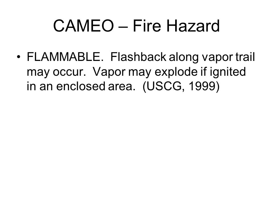 CAMEO – Fire Hazard FLAMMABLE. Flashback along vapor trail may occur.