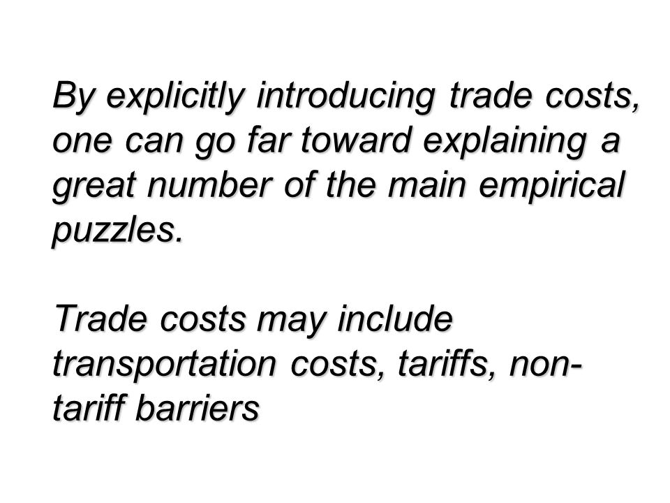 By explicitly introducing trade costs, one can go far toward explaining a great number of the main empirical puzzles.