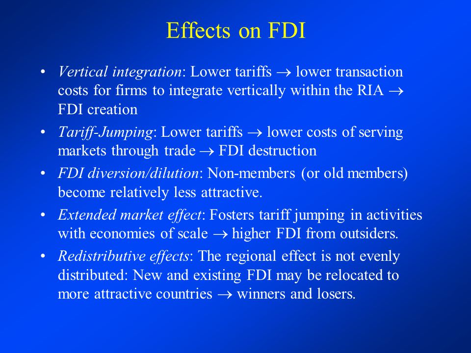 Effects on FDI Vertical integration: Lower tariffs  lower transaction costs for firms to integrate vertically within the RIA  FDI creation.