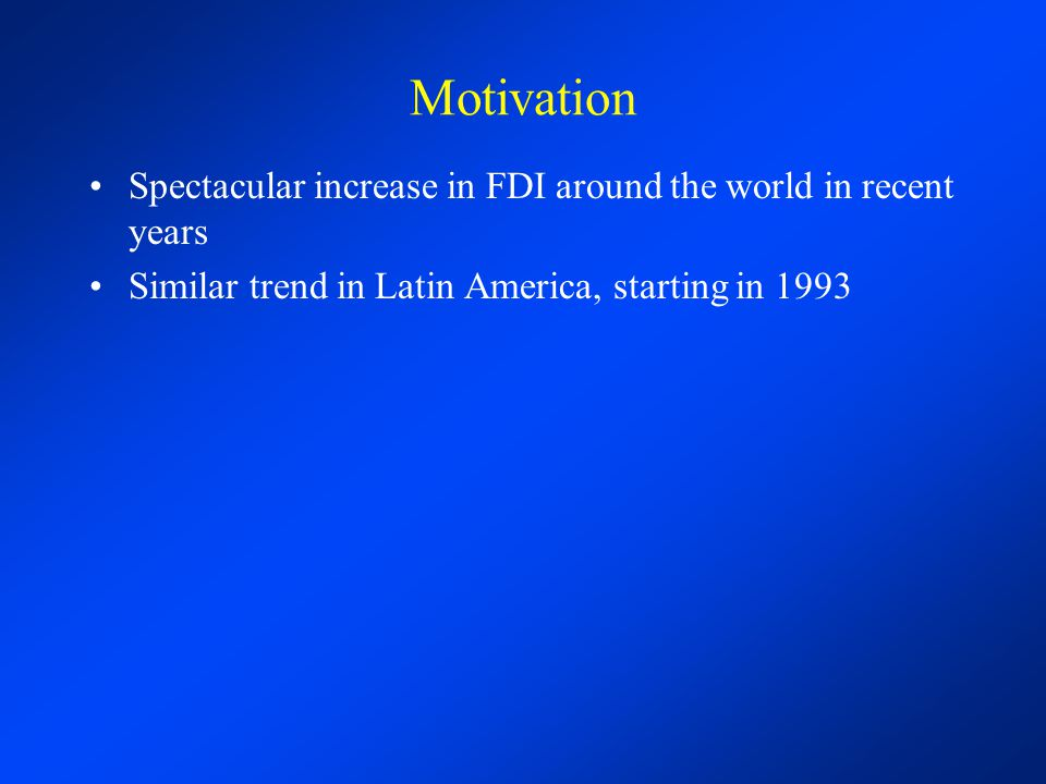 Motivation Spectacular increase in FDI around the world in recent years.