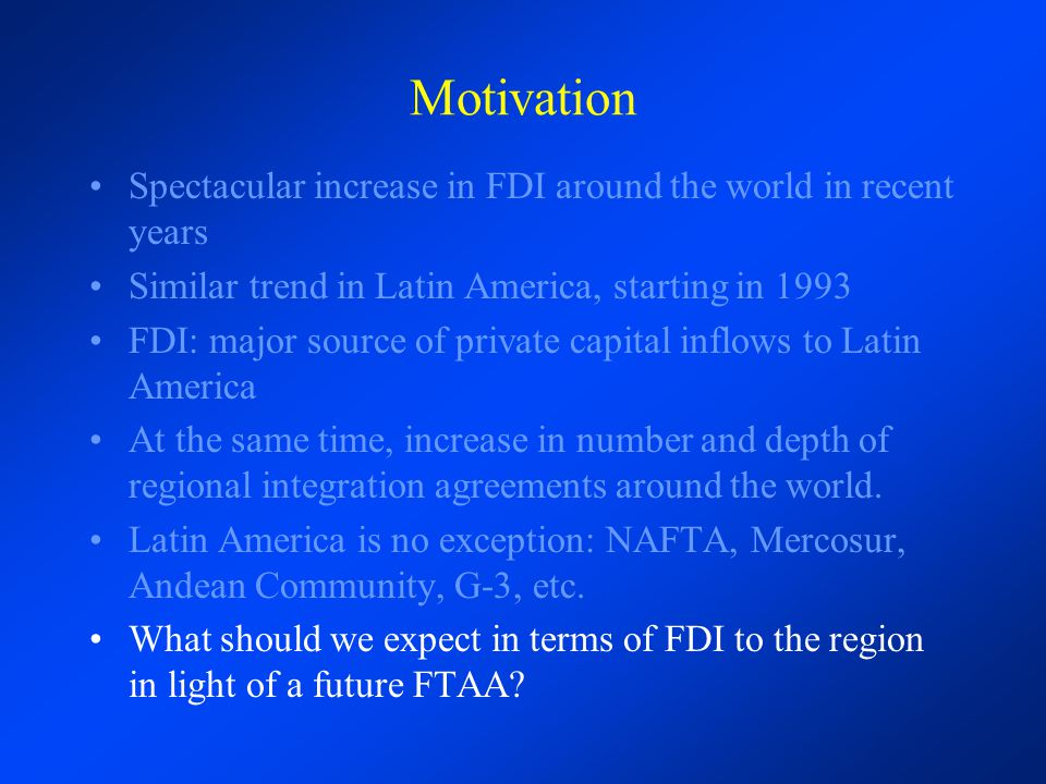 Motivation Spectacular increase in FDI around the world in recent years. Similar trend in Latin America, starting in 1993.