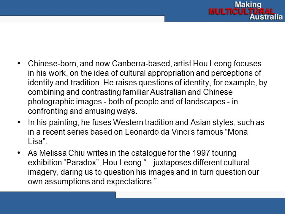 Chinese-born, and now Canberra-based, artist Hou Leong focuses in his work, on the idea of cultural appropriation and perceptions of identity and tradition. He raises questions of identity, for example, by combining and contrasting familiar Australian and Chinese photographic images - both of people and of landscapes - in confronting and amusing ways.