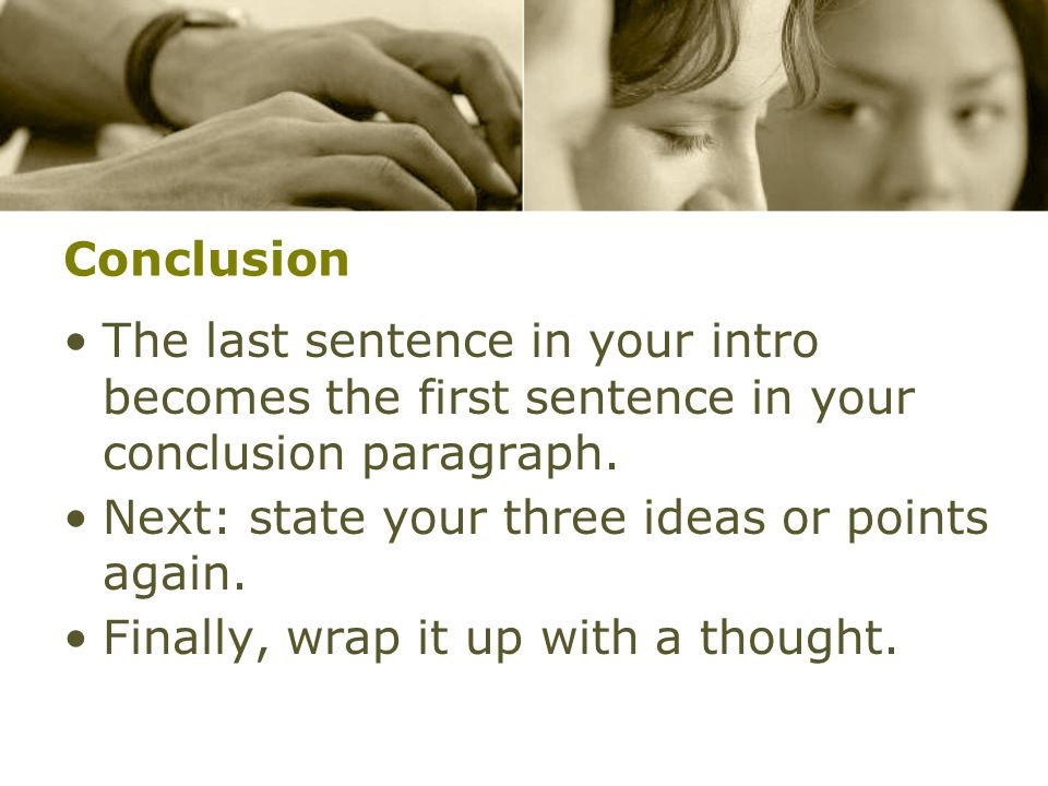 Conclusion The last sentence in your intro becomes the first sentence in your conclusion paragraph.
