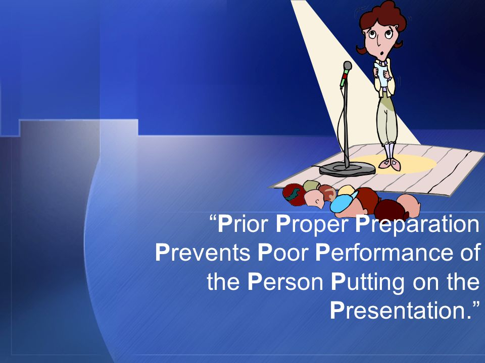Prior Proper Preparation Prevents Poor Performance of the Person Putting on the Presentation.