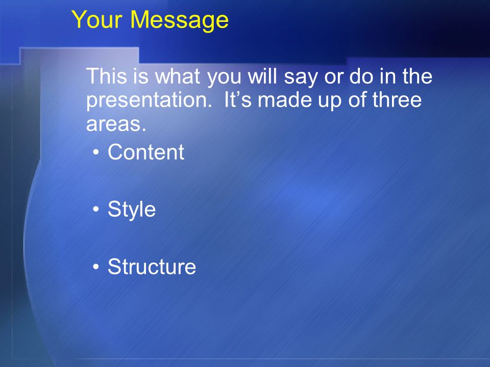 Your Message This is what you will say or do in the presentation. It's made up of three areas. Content.