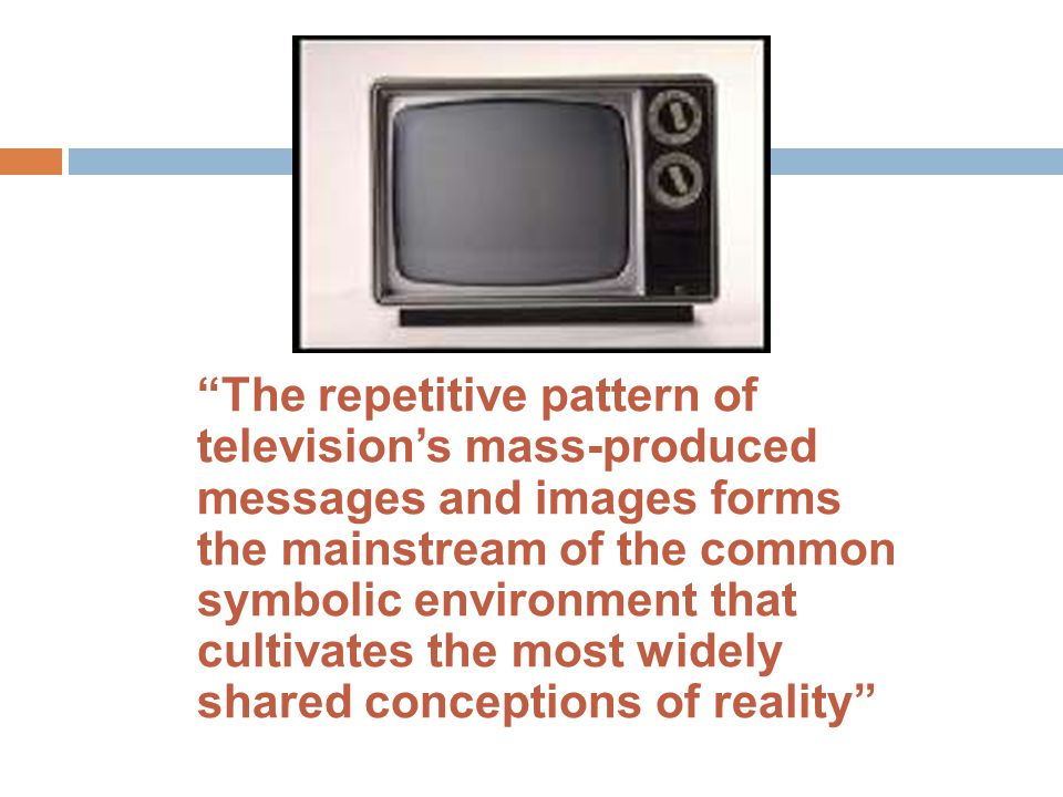 The repetitive pattern of television's mass-produced messages and images forms the mainstream of the common symbolic environment that cultivates the most widely shared conceptions of reality