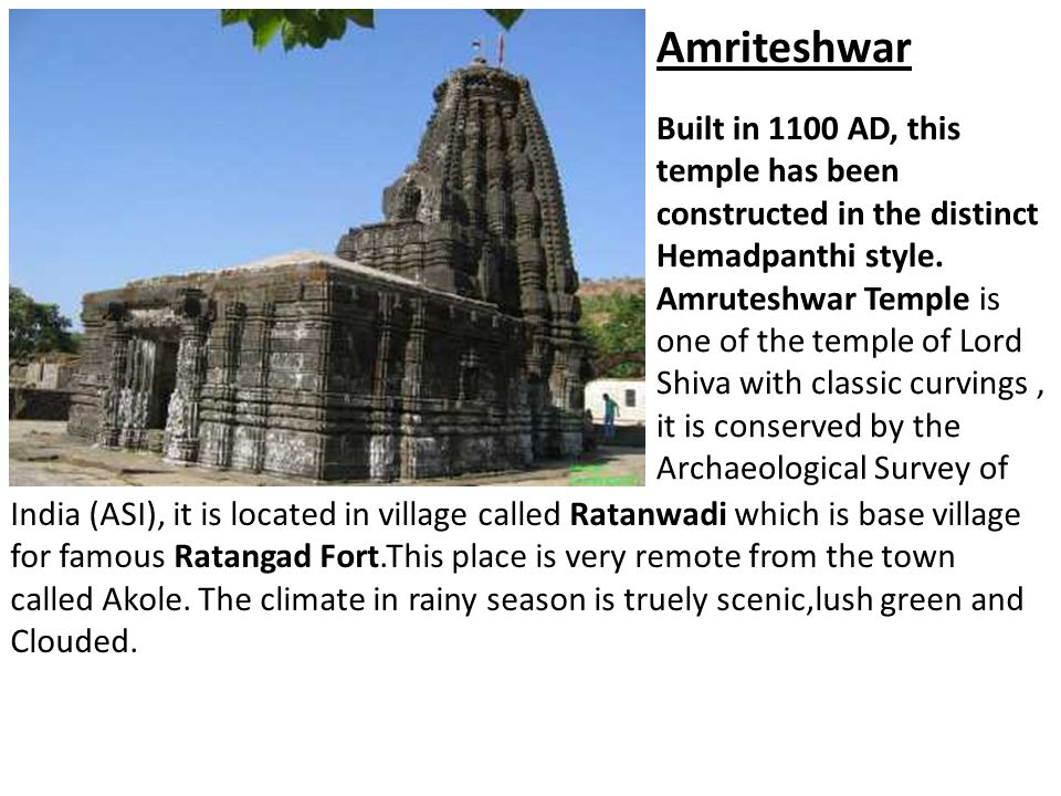 Amriteshwar Built in 1100 AD, this temple has been constructed in the distinct Hemadpanthi style. Amruteshwar Temple is one of the temple of Lord Shiva with classic curvings , it is conserved by the Archaeological Survey of
