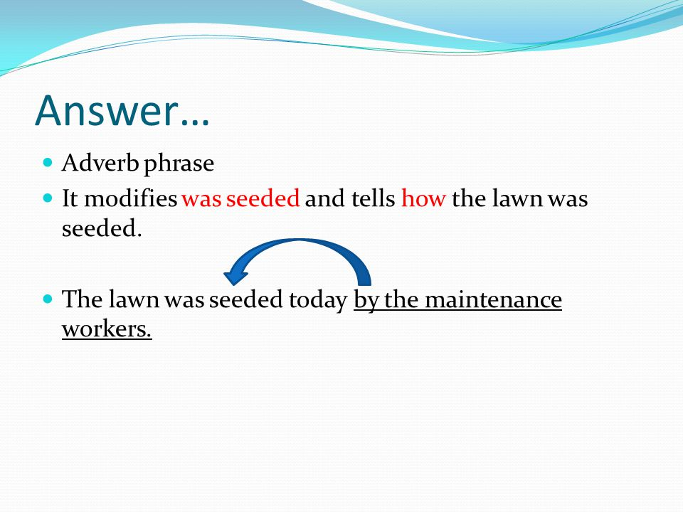 Answer… Adverb phrase. It modifies was seeded and tells how the lawn was seeded.