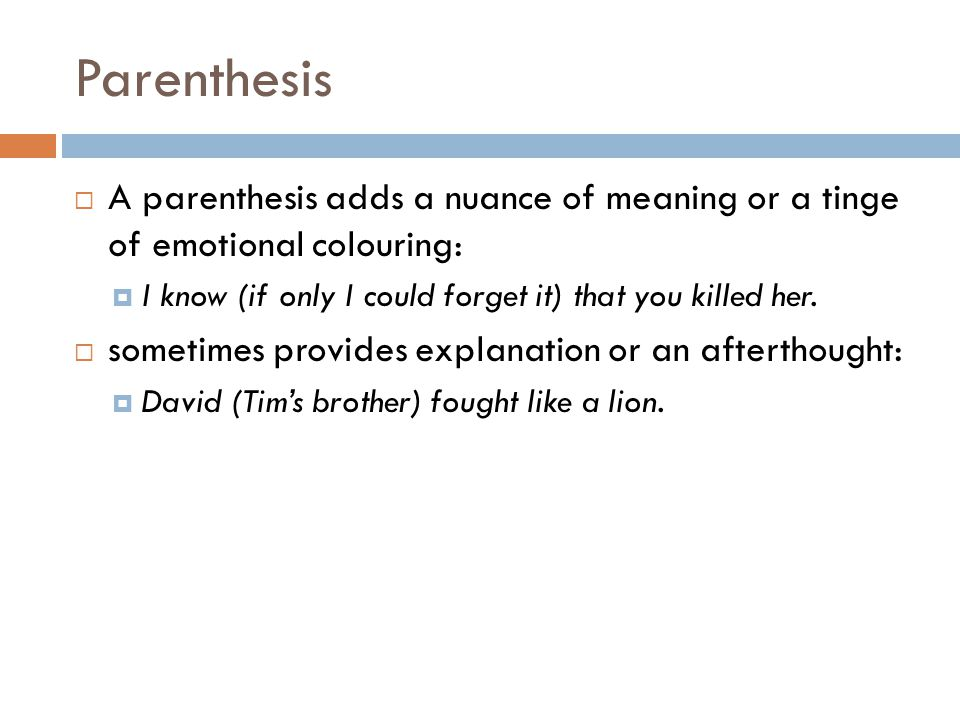 Parenthesis A parenthesis adds a nuance of meaning or a tinge of emotional colouring: I know (if only I could forget it) that you killed her.