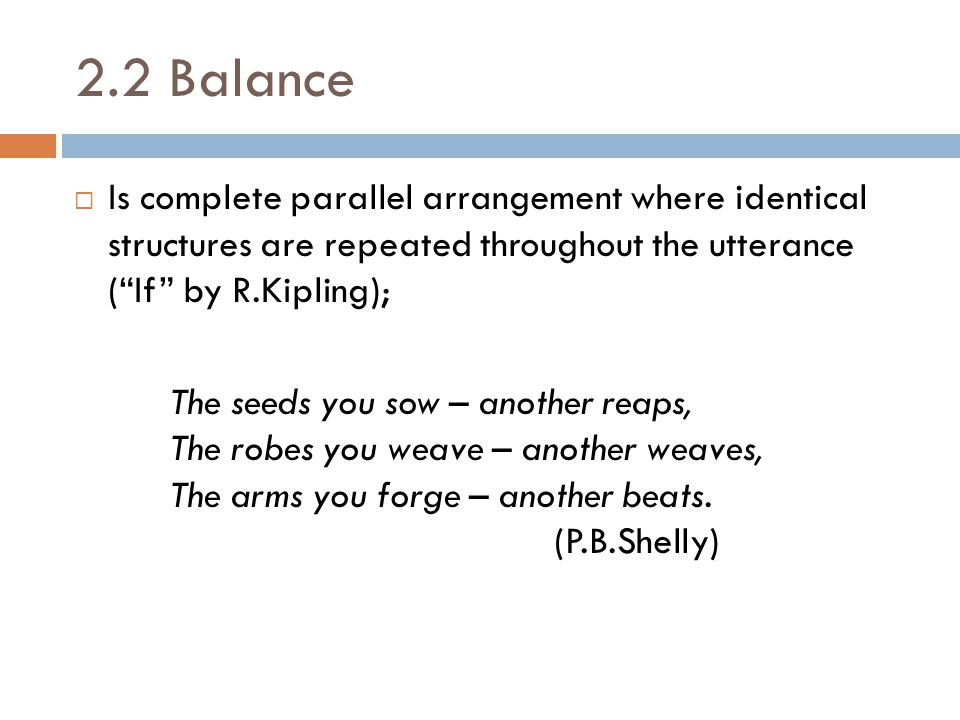 2.2 Balance Is complete parallel arrangement where identical structures are repeated throughout the utterance ( If by R.Kipling);