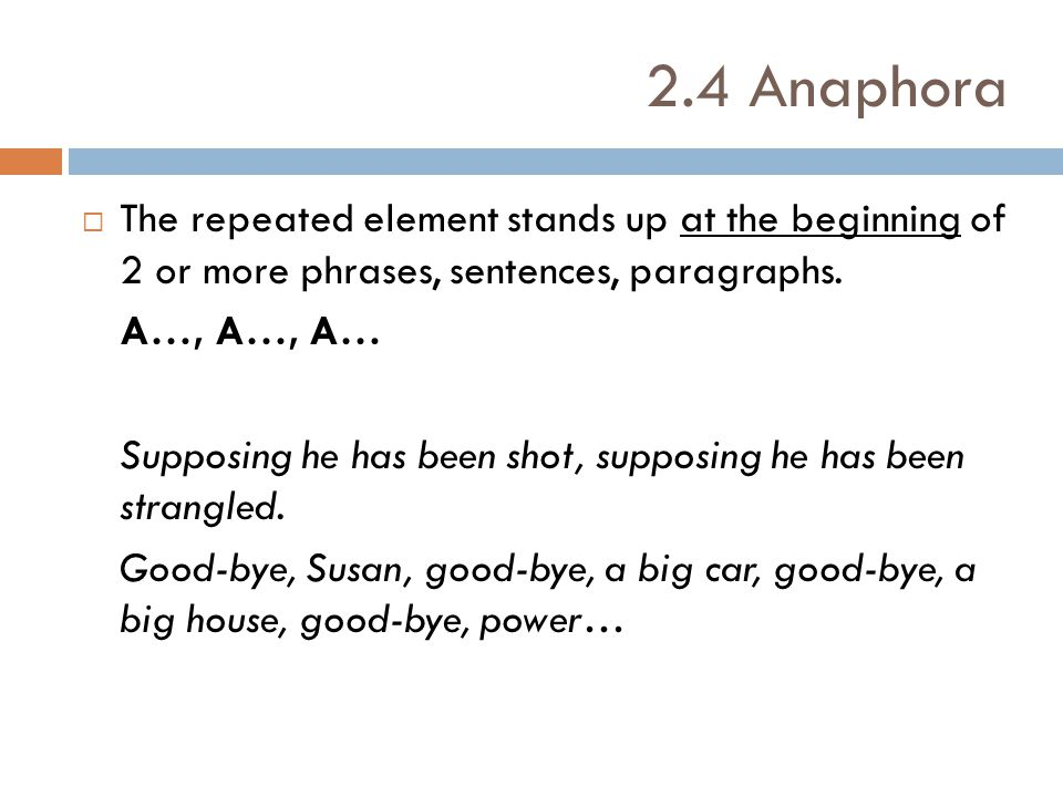 2.4 Anaphora The repeated element stands up at the beginning of 2 or more phrases, sentences, paragraphs.
