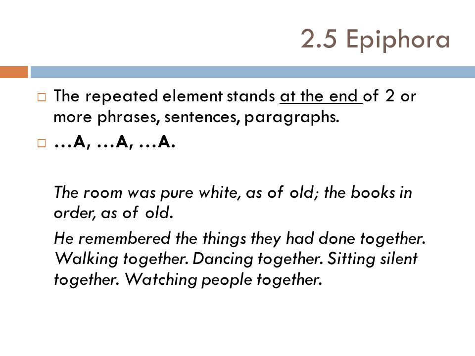 2.5 Epiphora The repeated element stands at the end of 2 or more phrases, sentences, paragraphs. …A, …A, …A.