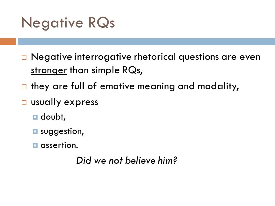 Negative RQs Negative interrogative rhetorical questions are even stronger than simple RQs, they are full of emotive meaning and modality,