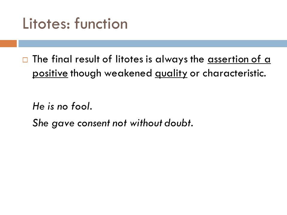 Litotes: function The final result of litotes is always the assertion of a positive though weakened quality or characteristic.