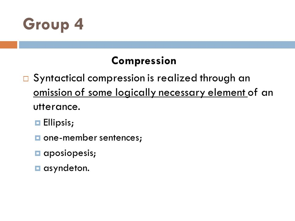 Group 4 Compression. Syntactical compression is realized through an omission of some logically necessary element of an utterance.