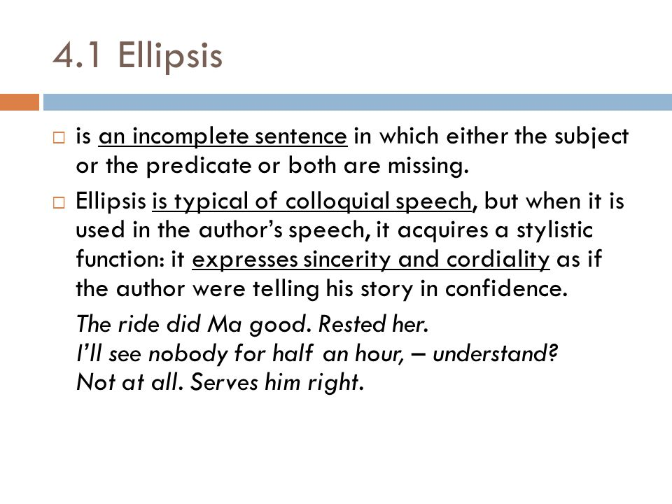 4.1 Ellipsis is an incomplete sentence in which either the subject or the predicate or both are missing.