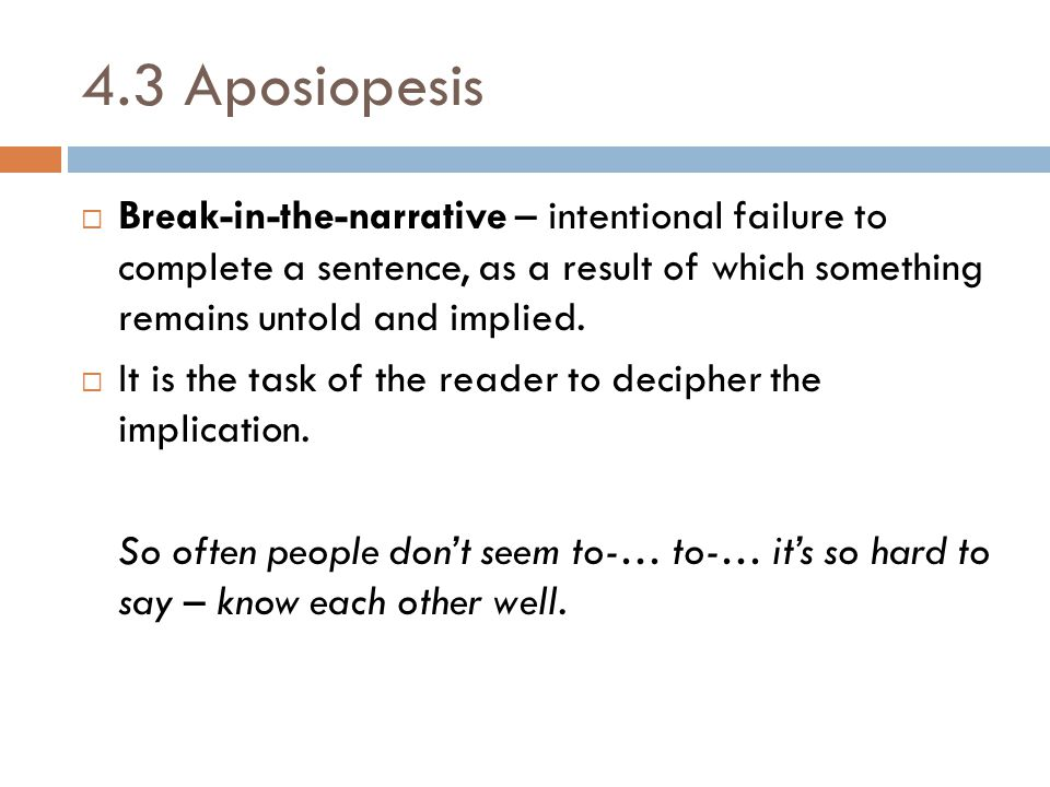4.3 Aposiopesis Break-in-the-narrative – intentional failure to complete a sentence, as a result of which something remains untold and implied.