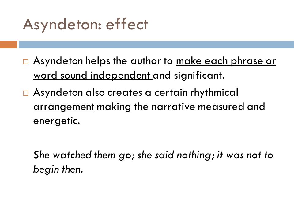 Asyndeton: effect Asyndeton helps the author to make each phrase or word sound independent and significant.