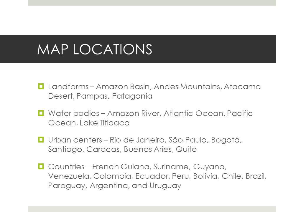 MAP LOCATIONS Landforms – Amazon Basin, Andes Mountains, Atacama Desert, Pampas, Patagonia.