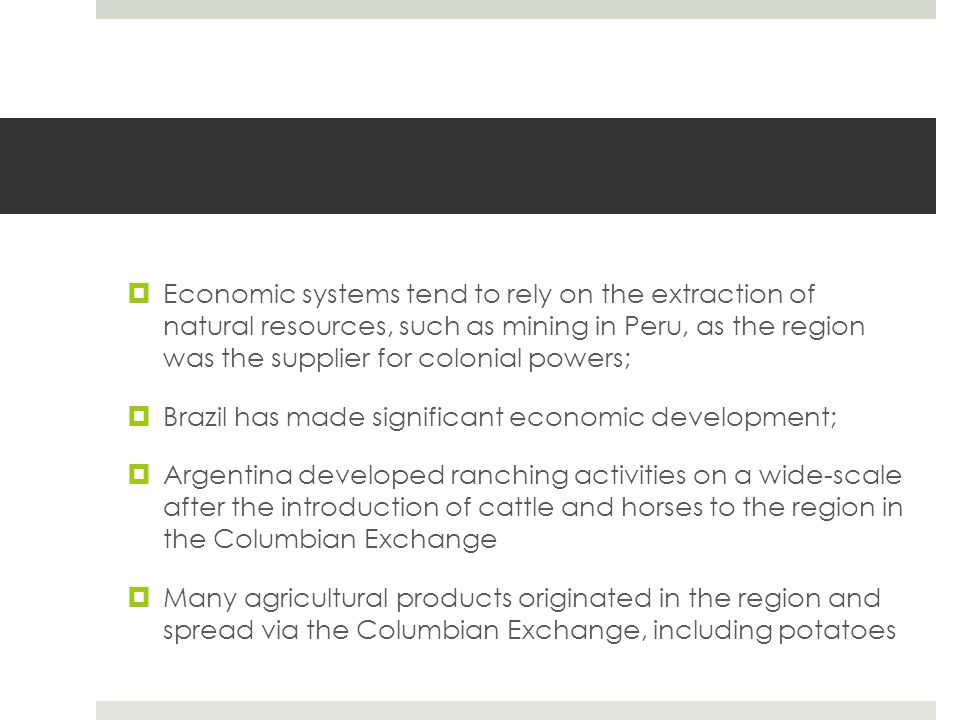 Economic systems tend to rely on the extraction of natural resources, such as mining in Peru, as the region was the supplier for colonial powers;