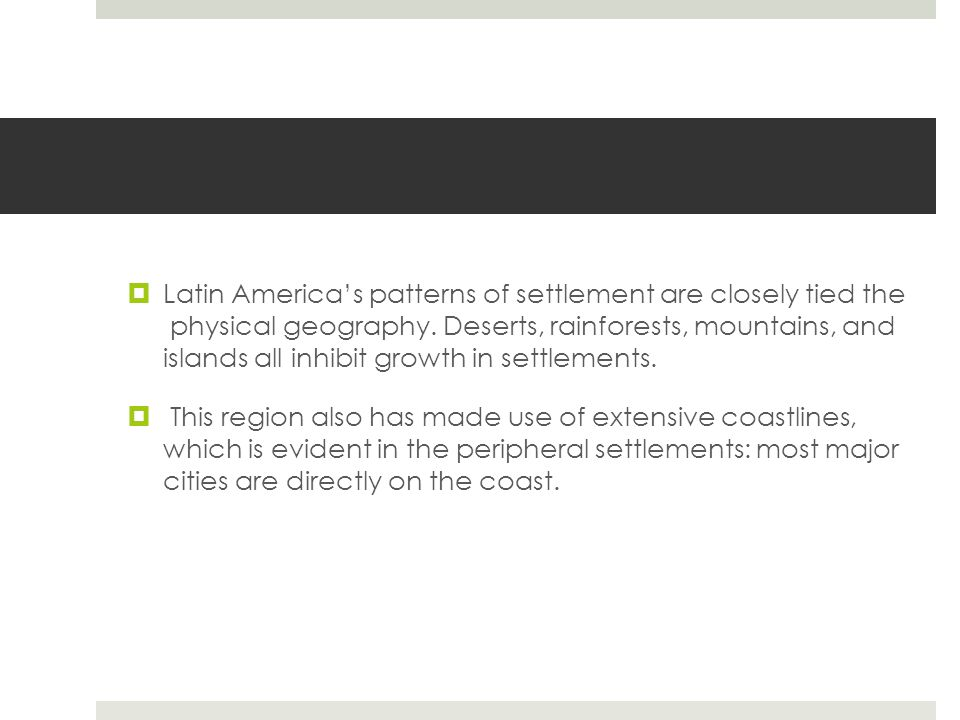 Latin America's patterns of settlement are closely tied the physical geography. Deserts, rainforests, mountains, and islands all inhibit growth in settlements.