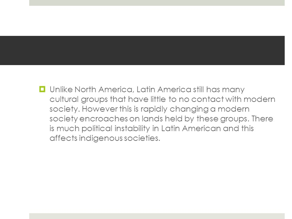 Unlike North America, Latin America still has many cultural groups that have little to no contact with modern society.