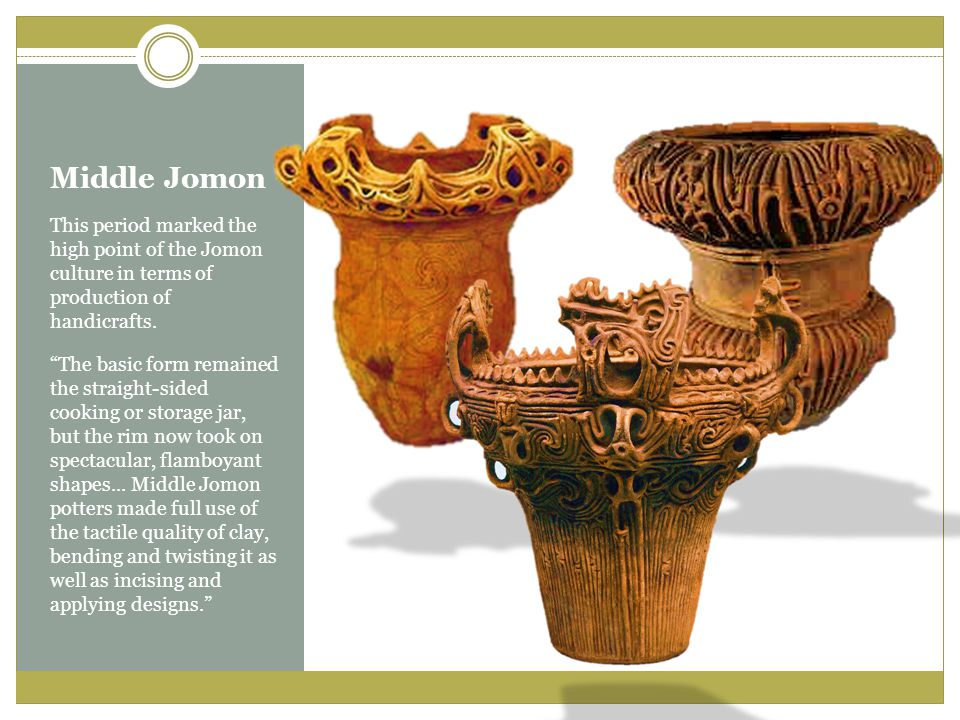 Middle Jomon This period marked the high point of the Jomon culture in terms of production of handicrafts.