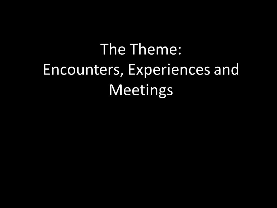 The Theme: Encounters, Experiences and Meetings