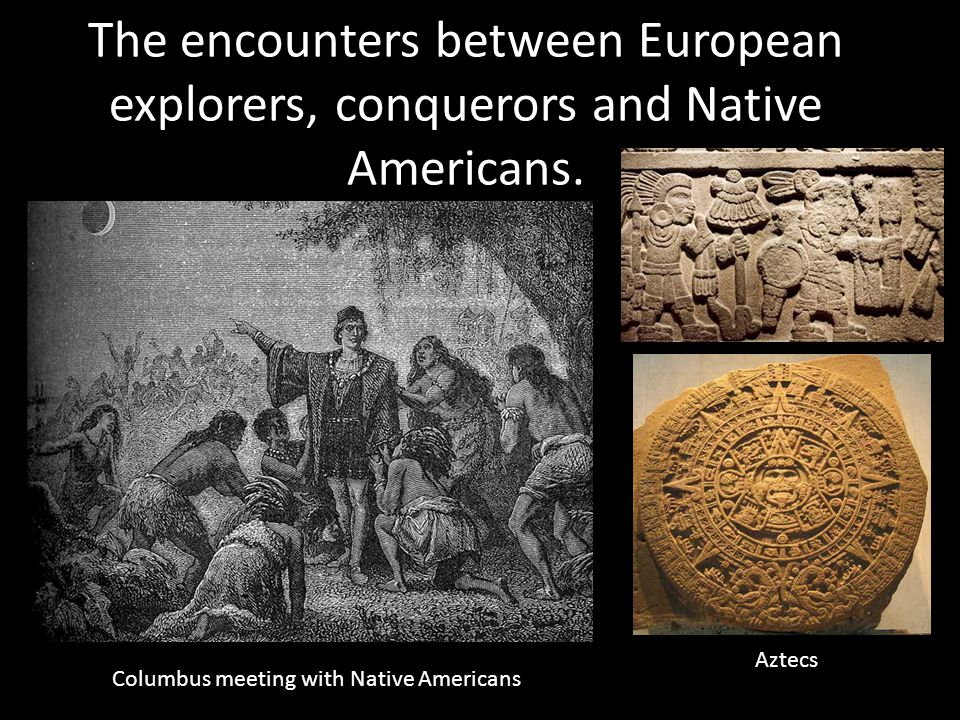 The encounters between European explorers, conquerors and Native Americans.