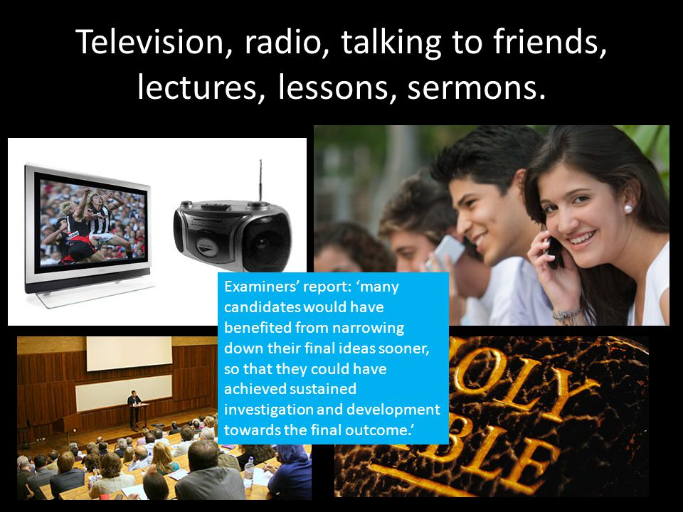 Television, radio, talking to friends, lectures, lessons, sermons.