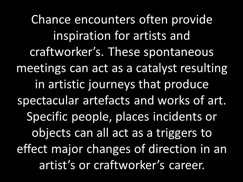 Chance encounters often provide inspiration for artists and craftworker's.
