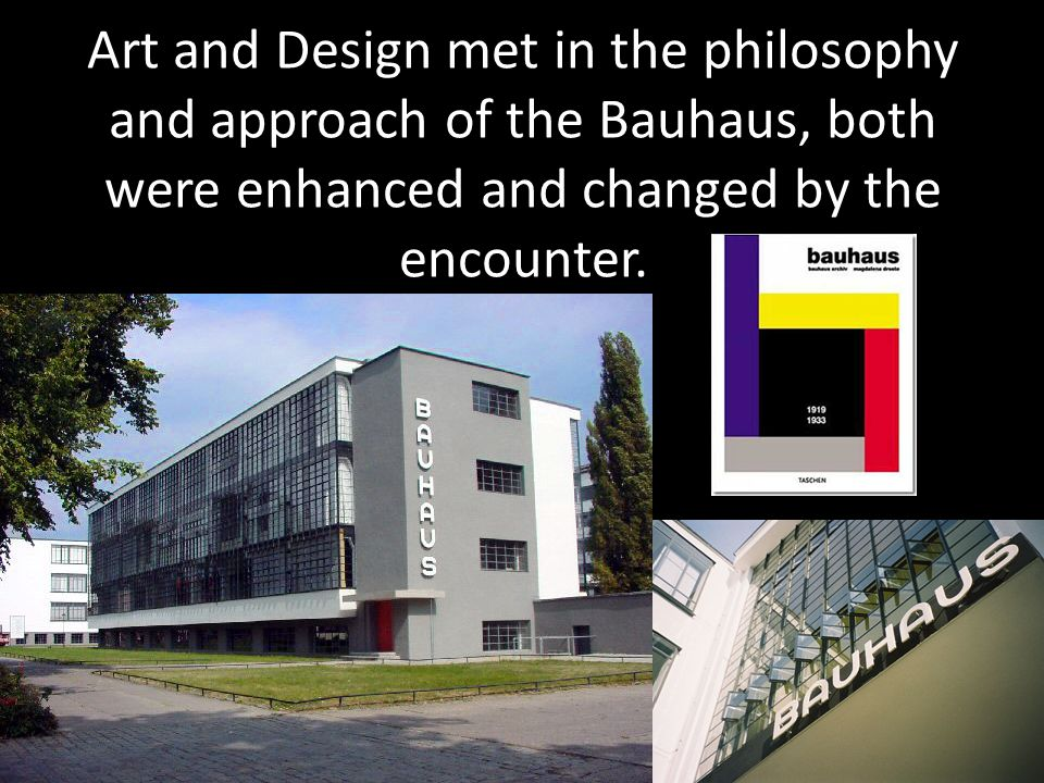 Art and Design met in the philosophy and approach of the Bauhaus, both were enhanced and changed by the encounter.