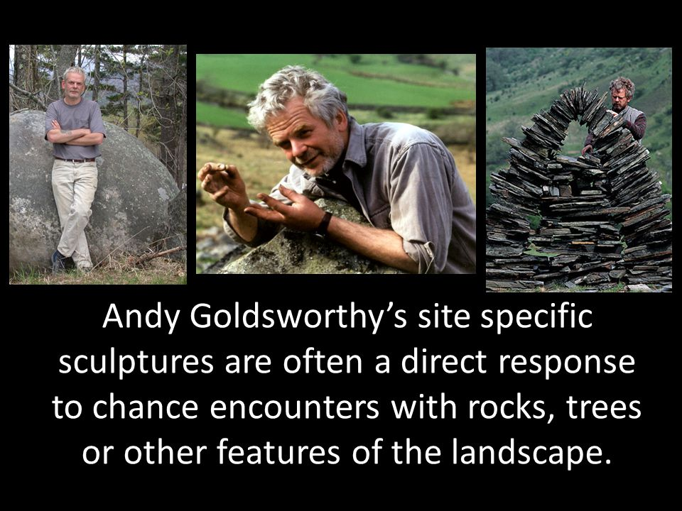Andy Goldsworthy's site specific sculptures are often a direct response to chance encounters with rocks, trees or other features of the landscape.