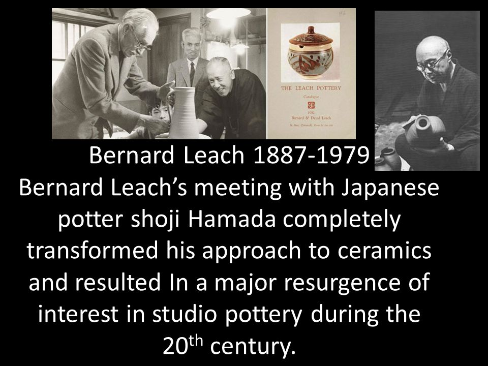 Bernard Leach 1887-1979 Bernard Leach's meeting with Japanese potter shoji Hamada completely transformed his approach to ceramics and resulted In a major resurgence of interest in studio pottery during the 20th century.