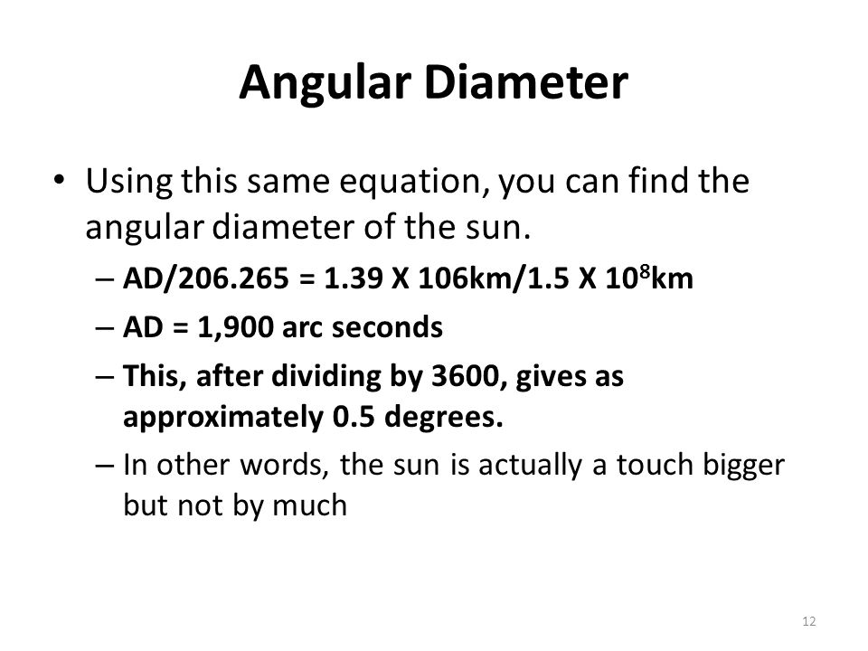 Angular Diameter Using this same equation, you can find the angular diameter of the sun. AD/206.265 = 1.39 X 106km/1.5 X 108km.