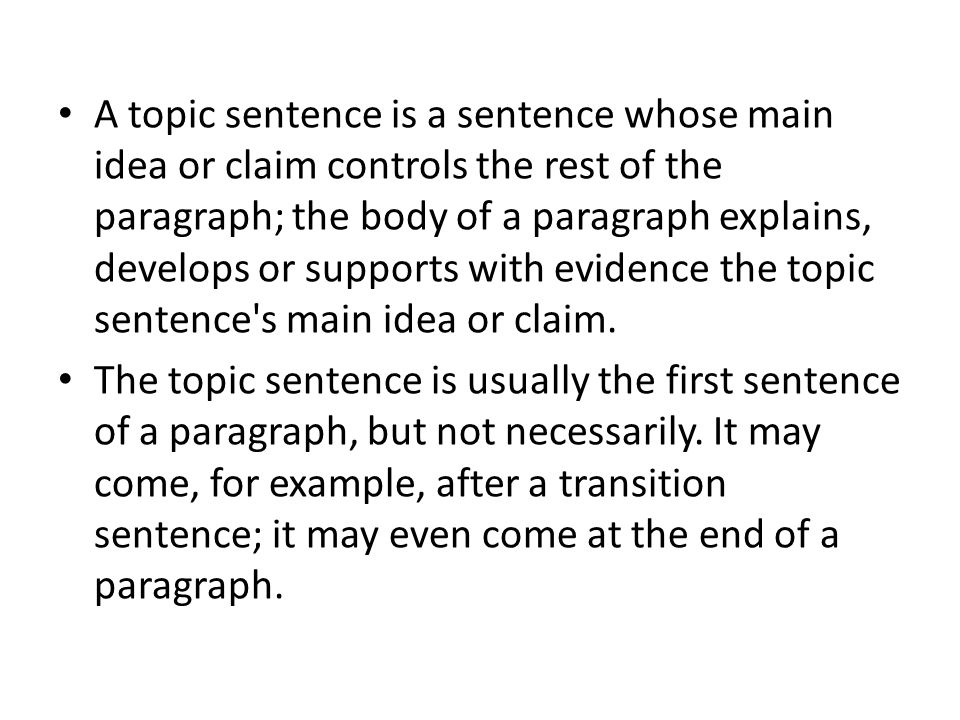 A topic sentence is a sentence whose main idea or claim controls the rest of the paragraph; the body of a paragraph explains, develops or supports with evidence the topic sentence s main idea or claim.