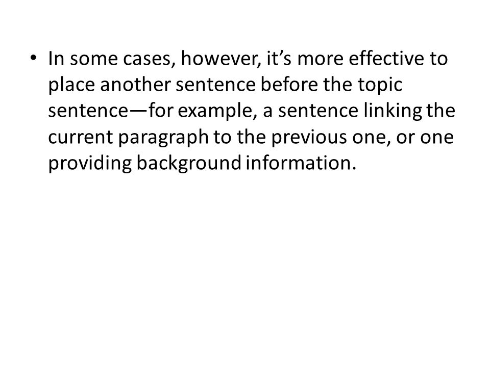 In some cases, however, it's more effective to place another sentence before the topic sentence—for example, a sentence linking the current paragraph to the previous one, or one providing background information.