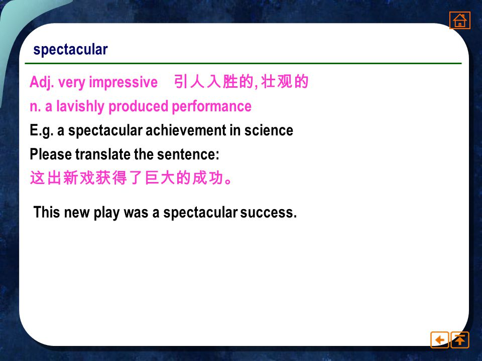 spectacular Adj. very impressive 引人入胜的, 壮观的. n. a lavishly produced performance. E.g. a spectacular achievement in science.