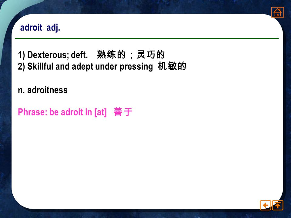 adroit adj. 1) Dexterous; deft. 熟练的;灵巧的. 2) Skillful and adept under pressing 机敏的. n. adroitness.