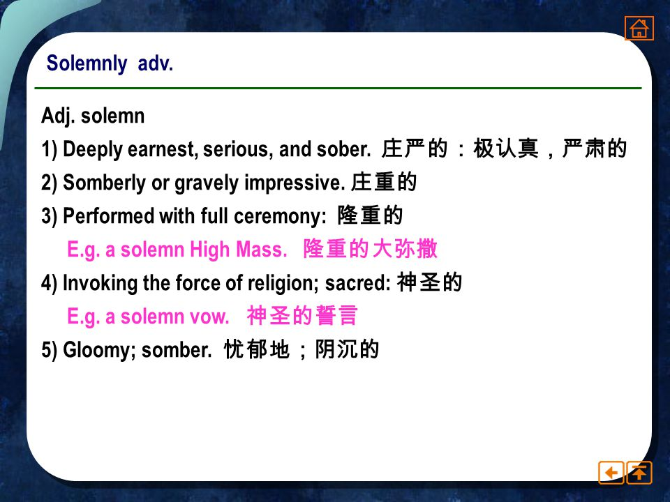 Solemnly adv. Adj. solemn. 1) Deeply earnest, serious, and sober. 庄严的:极认真,严肃的. 2) Somberly or gravely impressive. 庄重的.