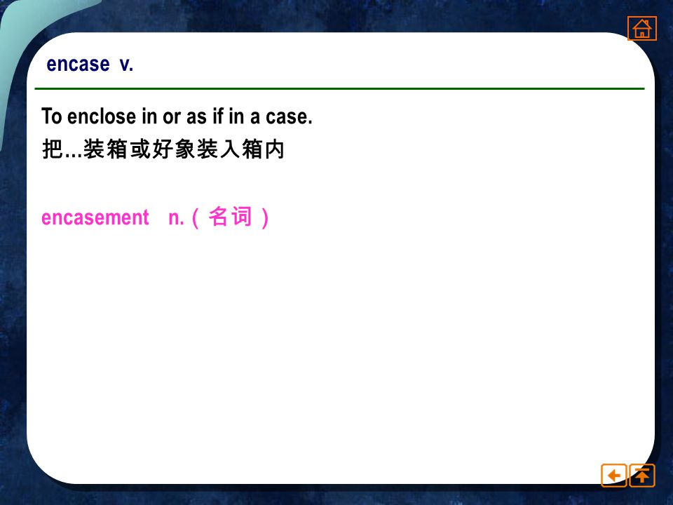 encase v. To enclose in or as if in a case. 把…装箱或好象装入箱内 encasement n.(名词)