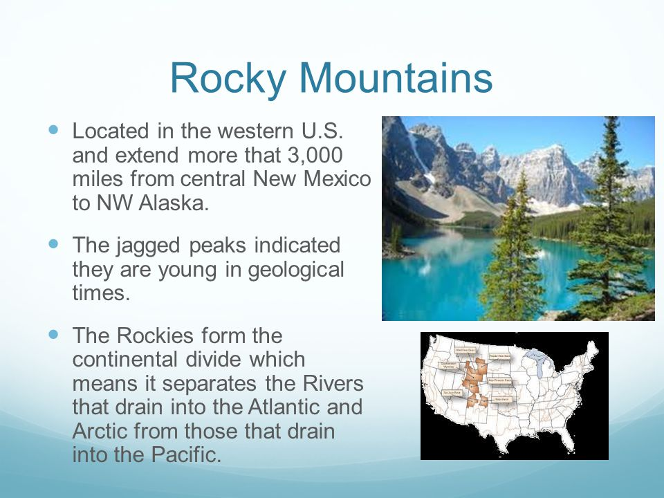 Rocky Mountains Located in the western U.S. and extend more that 3,000 miles from central New Mexico to NW Alaska.