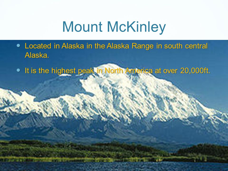Mount McKinley Located in Alaska in the Alaska Range in south central Alaska.