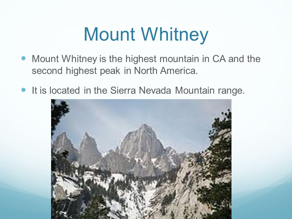 Mount Whitney Mount Whitney is the highest mountain in CA and the second highest peak in North America.