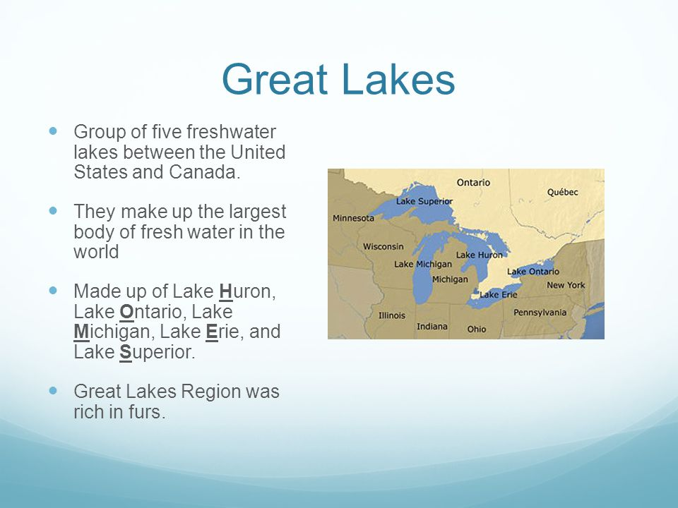 Great Lakes Group of five freshwater lakes between the United States and Canada. They make up the largest body of fresh water in the world.